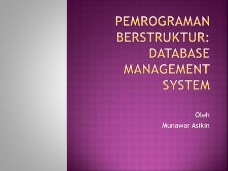 Oleh Munawar Asikin. Principles of Information Systems, Seventh Edition 2  Database management system (DBMS): group of programs that manipulate database.