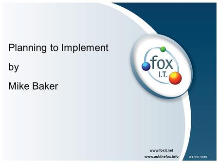 Www.foxit.net www.askthefox.info © Fox IT 2010 Planning to Implement by Mike Baker.