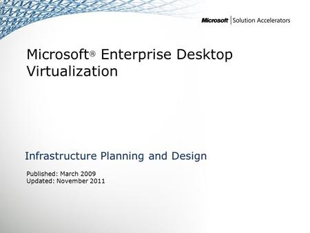 Microsoft ® Enterprise Desktop Virtualization Infrastructure Planning and Design Published: March 2009 Updated: November 2011.