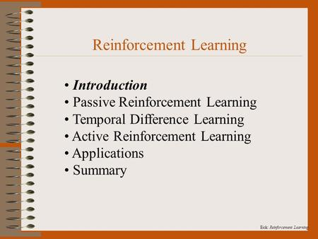 Eick: Reinforcement Learning. Reinforcement Learning Introduction Passive Reinforcement Learning Temporal Difference Learning Active Reinforcement Learning.