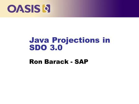 Java Projections in SDO 3.0 Ron Barack - SAP …. Agenda n Pain Points n Frameworks and Data Representations n Proposals l Annotations l Projections between.