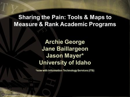 Sharing the Pain: Tools & Maps to Measure & Rank Academic Programs Archie George Jane Baillargeon Jason Mayer* University of Idaho *now with Information.
