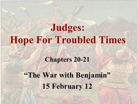 "Judges: Hope For Troubled Times Chapters 20-21 ""The War with Benjamin"" 15 February 12."