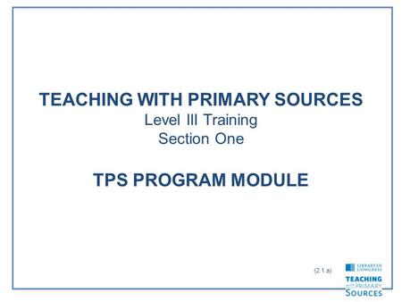 TEACHING WITH PRIMARY SOURCES Level III Training Section One TPS PROGRAM MODULE (2.1.a)
