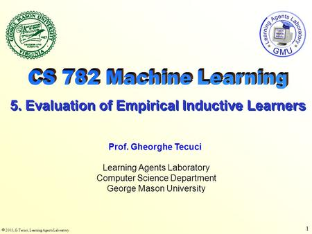  2003, G.Tecuci, Learning Agents Laboratory 1 Learning Agents Laboratory Computer Science Department George Mason University Prof. Gheorghe Tecuci 5.