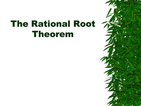 The Rational Root Theorem.  Is a useful way to find your initial guess when you are trying to find the zeroes (roots) of the polynomial.  THIS IS JUST.