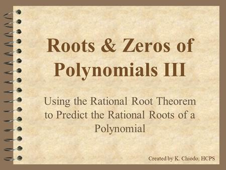 Roots & Zeros of Polynomials III Using the Rational Root Theorem to Predict the Rational Roots of a Polynomial Created by K. Chiodo, HCPS.