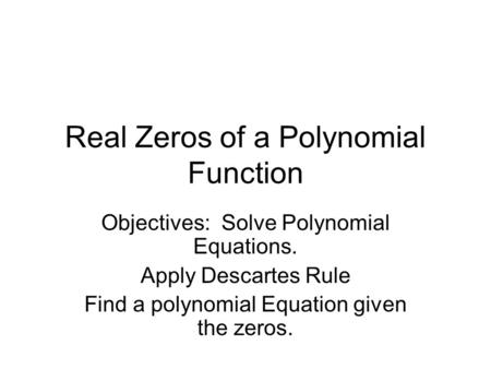 Real Zeros of a Polynomial Function Objectives: Solve Polynomial Equations. Apply Descartes Rule Find a polynomial Equation given the zeros.