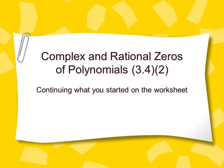 Complex and Rational Zeros of Polynomials (3.4)(2) Continuing what you started on the worksheet.