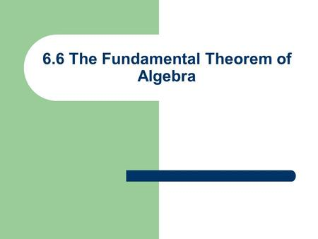 6.6 The Fundamental Theorem of Algebra. Fundamental Theorem of Algebra A polynomial of degree > 1 has at least one complex root Including complex roots.