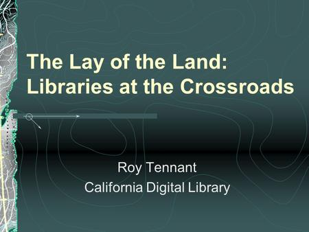 The Lay of the Land: Libraries at the Crossroads Roy Tennant California Digital Library.