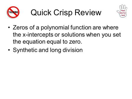 Quick Crisp Review Zeros of a polynomial function are where the x-intercepts or solutions when you set the equation equal to zero. Synthetic and long division.