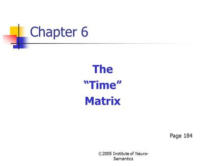 "©2005 Institute of Neuro- Semantics Chapter 6 The ""Time"" Matrix Page 184."