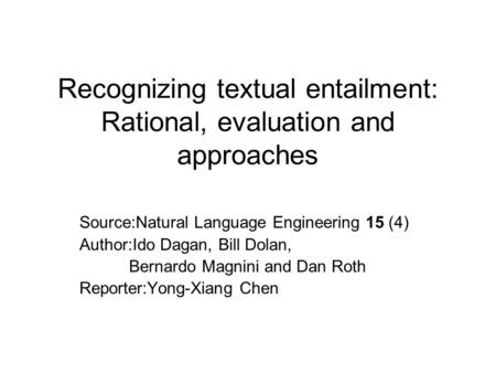 Recognizing textual entailment: Rational, evaluation and approaches Source:Natural Language Engineering 15 (4) Author:Ido Dagan, Bill Dolan, Bernardo Magnini.
