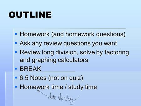 OUTLINE  Homework (and homework questions)  Ask any review questions you want  Review long division, solve by factoring and graphing calculators  BREAK.