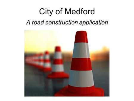 City of Medford A road construction application. Public Works Department Goal Notify citizens and media of road hazards and impediments. Audience: –TV.