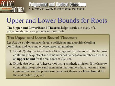 4.5: More on Zeros of Polynomial Functions The Upper and Lower Bound Theorem helps us rule out many of a polynomial equation's possible rational roots.