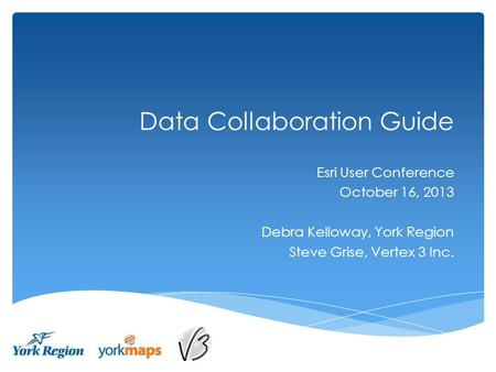 Data Collaboration Guide Esri User Conference October 16, 2013 Debra Kelloway, York Region Steve Grise, Vertex 3 Inc.