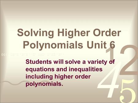 Solving Higher Order Polynomials Unit 6 Students will solve a variety of equations and inequalities including higher order polynomials.