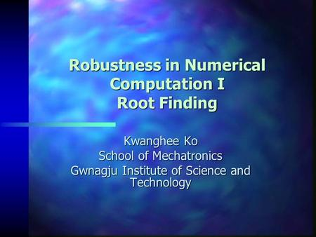 Robustness in Numerical Computation I Root Finding Kwanghee Ko School of Mechatronics Gwnagju Institute of Science and Technology.