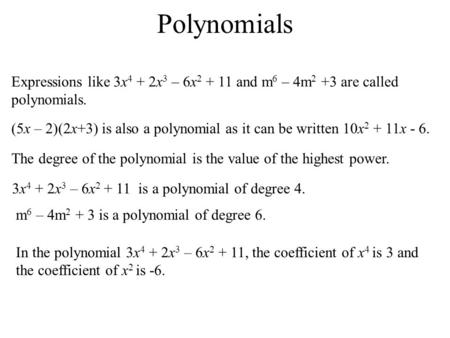 Polynomials Expressions like 3x 4 + 2x 3 – 6x 2 + 11 and m 6 – 4m 2 +3 are called polynomials. (5x – 2)(2x+3) is also a polynomial as it can be written.