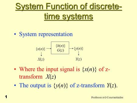 Professor A G Constantinides 1 System Function of discrete- time systems System representation Where the input signal is {x(n)} of z- transform X(z) The.