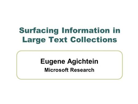 Surfacing Information in Large Text Collections Eugene Agichtein Microsoft Research.
