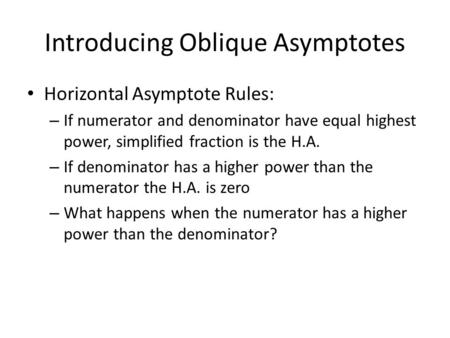 Introducing Oblique Asymptotes Horizontal Asymptote Rules: – If numerator and denominator have equal highest power, simplified fraction is the H.A. – If.