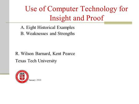 Use of Computer Technology for Insight and Proof A. Eight Historical Examples B. Weaknesses and Strengths R. Wilson Barnard, Kent Pearce Texas Tech University.