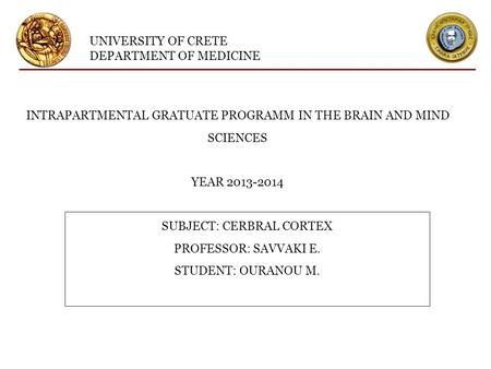UNIVERSITY OF CRETE DEPARTMENT OF MEDICINE INTRAPARTMENTAL GRATUATE PROGRAMM IN THE BRAIN AND MIND SCIENCES YEAR 2013-2014 SUBJECT: CERBRAL CORTEX PROFESSOR: