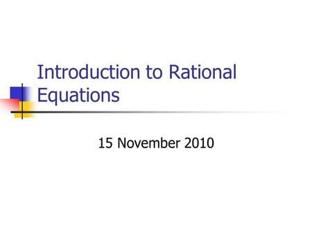 Introduction to Rational Equations 15 November 2010.