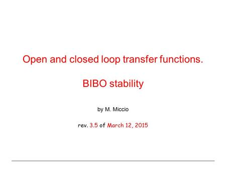 Open and closed loop transfer functions. BIBO stability by M. Miccio rev. 3.5 of March 12, 2015.