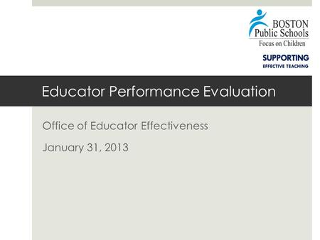 Educator Performance Evaluation Office of Educator Effectiveness January 31, 2013.