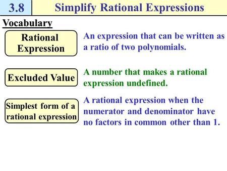 3.8 Simplify Rational ExpressionsVocabulary An expression that can be written as a ratio of two polynomials. Rational Expression A number that makes a.