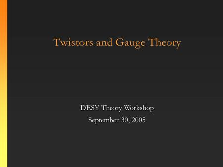 Twistors and Gauge Theory DESY Theory Workshop September 30 September 30, 2005.