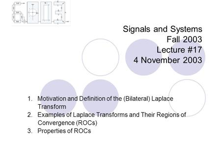 Signals and Systems Fall 2003 Lecture #17 4 November 2003 1. Motivation and Definition of the (Bilateral) Laplace Transform 2. Examples of Laplace Transforms.