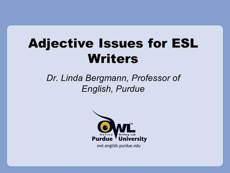 Adjective Issues for ESL Writers Dr. Linda Bergmann, Professor of English, Purdue.
