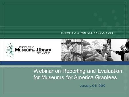 Webinar on Reporting and Evaluation for Museums for America Grantees January 6-8, 2009.
