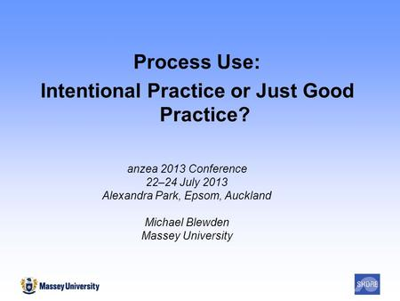 Process Use: Intentional Practice or Just Good Practice? anzea 2013 Conference 22–24 July 2013 Alexandra Park, Epsom, Auckland Michael Blewden Massey University.