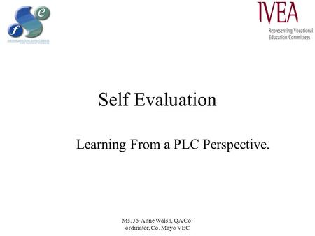 Ms. Jo-Anne Walsh, QA Co- ordinator, Co. Mayo VEC Self Evaluation Learning From a PLC Perspective.