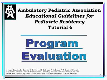 1 Ambulatory Pediatric Association Educational Guidelines for Pediatric Residency Tutorial 6 Source: Kittredge, D., Baldwin, C. D., Bar-on, M. E., Beach,