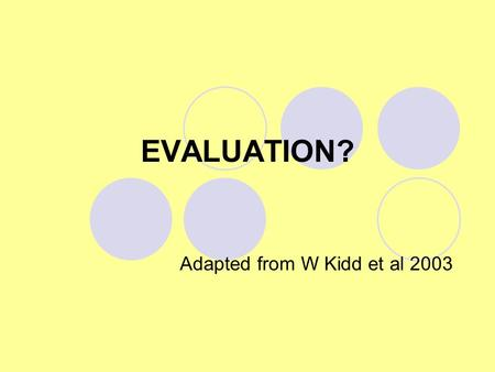 EVALUATION? Adapted from W Kidd et al 2003. What does evaluation mean? Making criticisms Pointing out possible problems with evidence Showing comparisons.