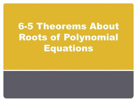 6-5 Theorems About Roots of Polynomial Equations