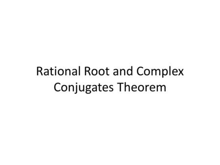 Rational Root and Complex Conjugates Theorem. Rational Root Theorem Used to find possible rational roots (solutions) to a polynomial Possible Roots :