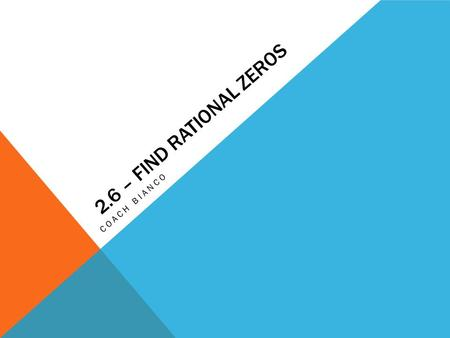 2.6 – FIND RATIONAL ZEROS COACH BIANCO. 2.6 – FIND RATIONAL ZEROS Georgia Performance Standards:  MM3A3a – Find real and complex roots of higher degree.