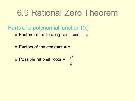 6.9 Rational Zero Theorem Parts of a polynomial function f(x) oFactors of the leading coefficient = q oFactors of the constant = p oPossible rational roots.