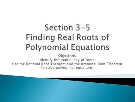 Objectives Identify the multiplicity of roots Use the Rational Root Theorem and the Irrational Root Theorem to solve polynomial equations.