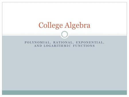 POLYNOMIAL, RATIONAL, EXPONENTIAL, AND LOGARITHMIC FUNCTIONS College Algebra.