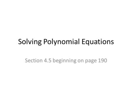 Solving Polynomial Equations Section 4.5 beginning on page 190.