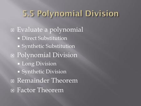  Evaluate a polynomial  Direct Substitution  Synthetic Substitution  Polynomial Division  Long Division  Synthetic Division  Remainder Theorem 